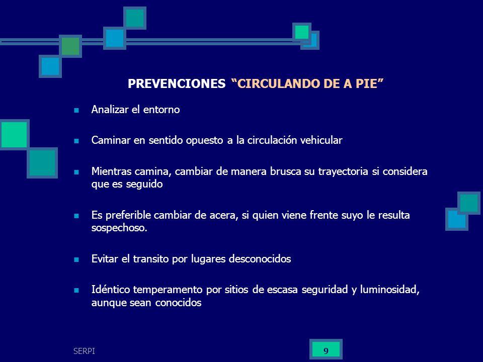 SERPI 9 PREVENCIONES CIRCULANDO DE A PIE Analizar el entorno Caminar en sentido opuesto a la circulación vehicular Mientras camina, cambiar de manera