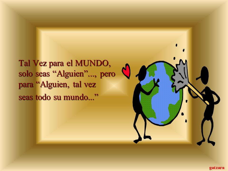Tal Vez para el MUNDO, solo seas Alguien..., pero para Alguien, tal vez seas todo su mundo...