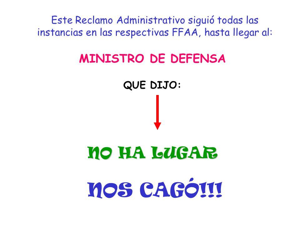 Este Reclamo Administrativo siguió todas las instancias en las respectivas FFAA, hasta llegar al: MINISTRO DE DEFENSA QUE DIJO: NO HA LUGAR NOS CAGÓ!!