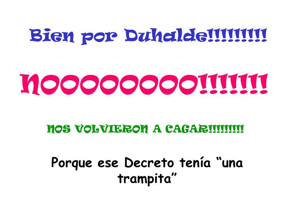 Bien por Duhalde!!!!!!!!! NOOOOOOOO!!!!!!! NOS VOLVIERON A CAGAR!!!!!!!!! Porque ese Decreto tenía una trampita