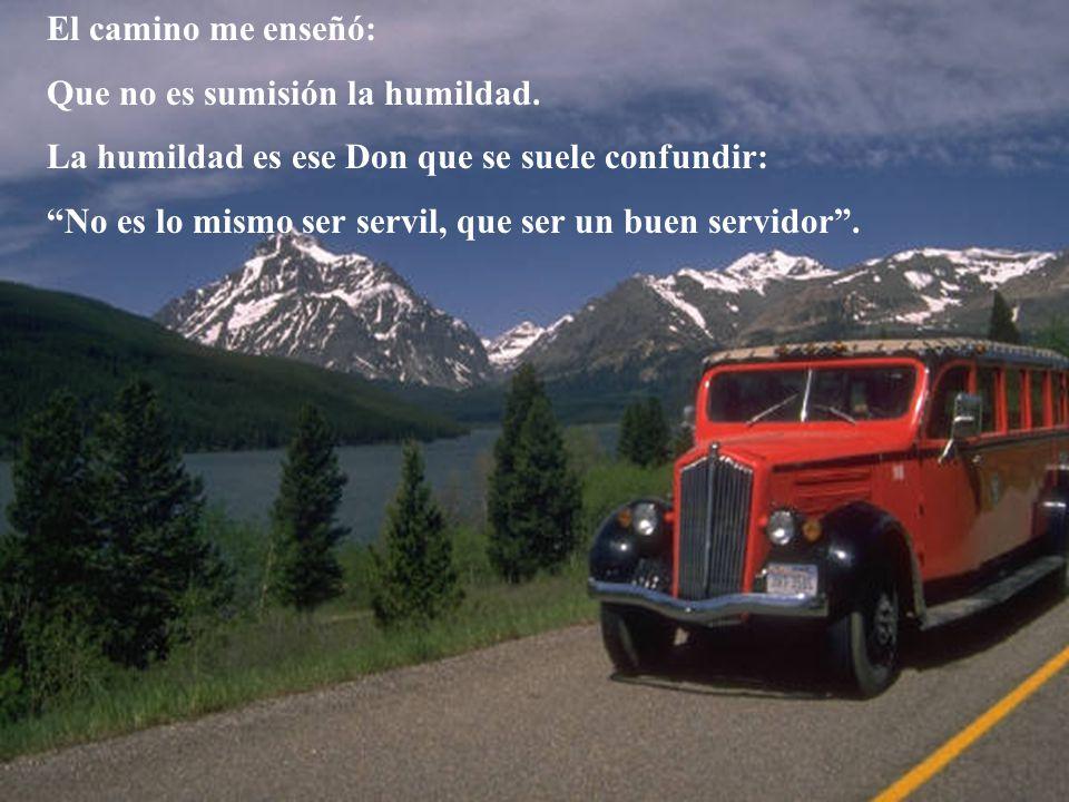 El camino me enseñó: Que no es sumisión la humildad. La humildad es ese Don que se suele confundir: No es lo mismo ser servil, que ser un buen servido