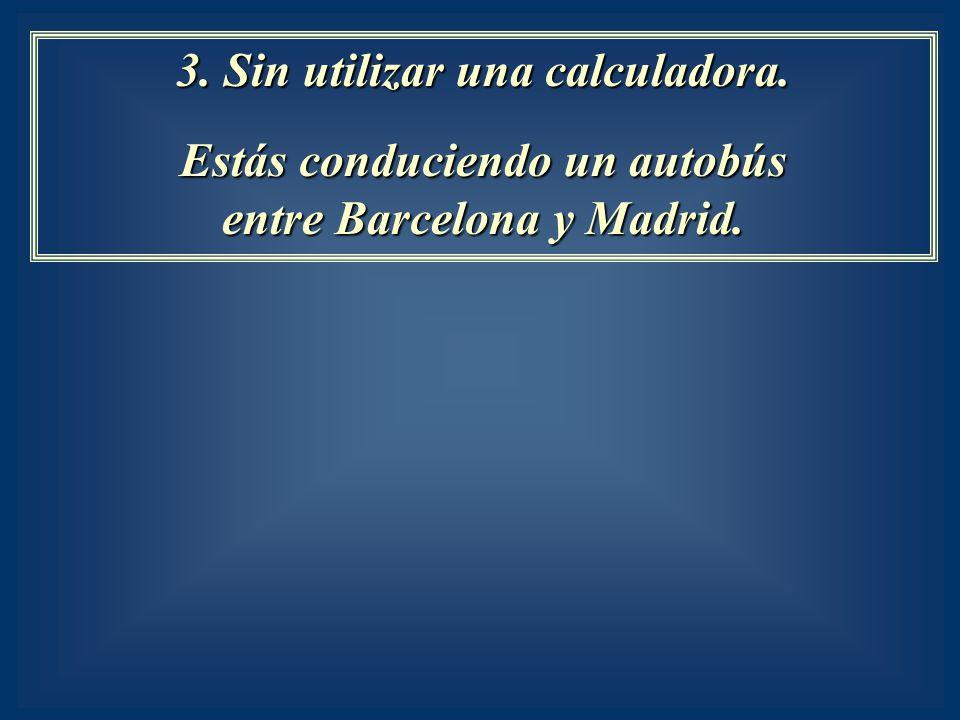 3. Sin utilizar una calculadora. Estás conduciendo un autobús entre Barcelona y Madrid.