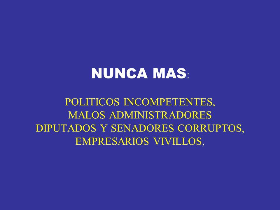 NUNCA MAS : POLITICOS INCOMPETENTES, MALOS ADMINISTRADORES DIPUTADOS Y SENADORES CORRUPTOS, EMPRESARIOS VIVILLOS,