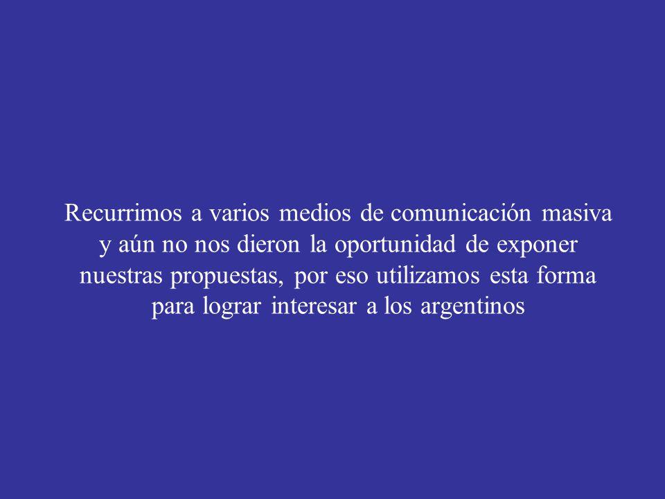 Recurrimos a varios medios de comunicación masiva y aún no nos dieron la oportunidad de exponer nuestras propuestas, por eso utilizamos esta forma para lograr interesar a los argentinos