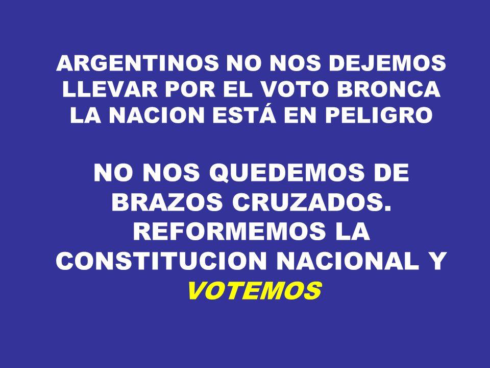 ARGENTINOS NO NOS DEJEMOS LLEVAR POR EL VOTO BRONCA LA NACION ESTÁ EN PELIGRO NO NOS QUEDEMOS DE BRAZOS CRUZADOS. REFORMEMOS LA CONSTITUCION NACIONAL
