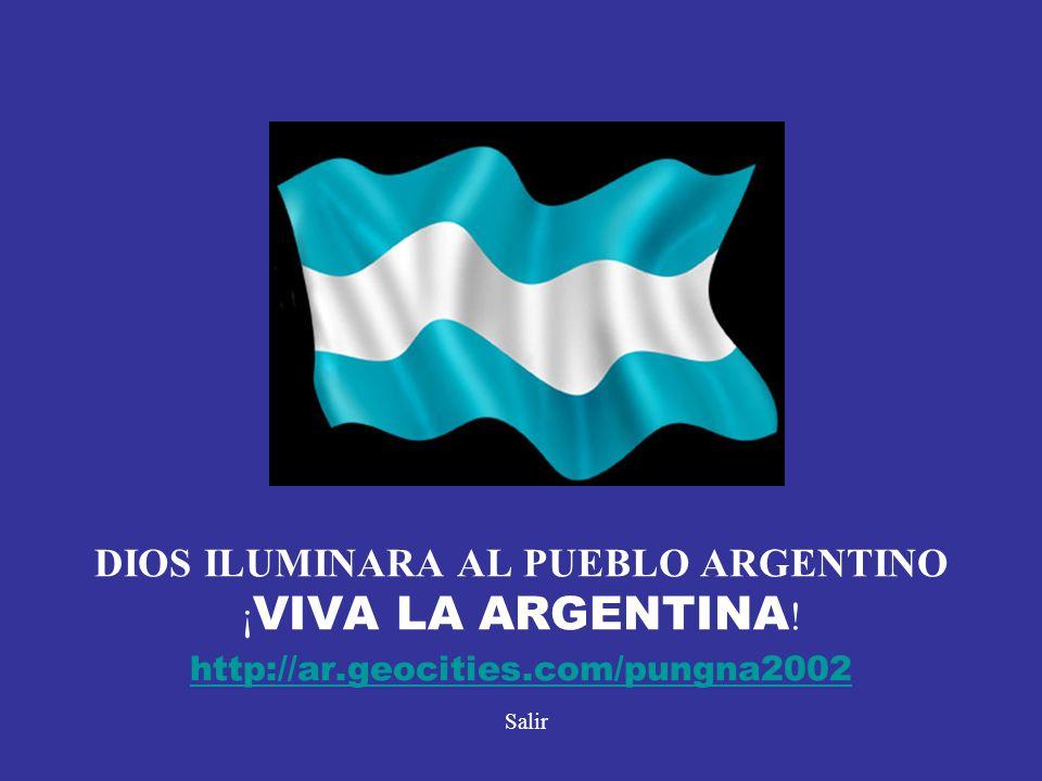 DIOS ILUMINARA AL PUEBLO ARGENTINO ¡ VIVA LA ARGENTINA ! http://ar.geocities.com/pungna2002 Salir http://ar.geocities.com/pungna2002