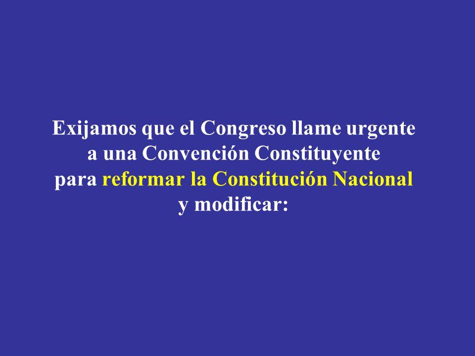 Exijamos que el Congreso llame urgente a una Convención Constituyente para reformar la Constitución Nacional y modificar:
