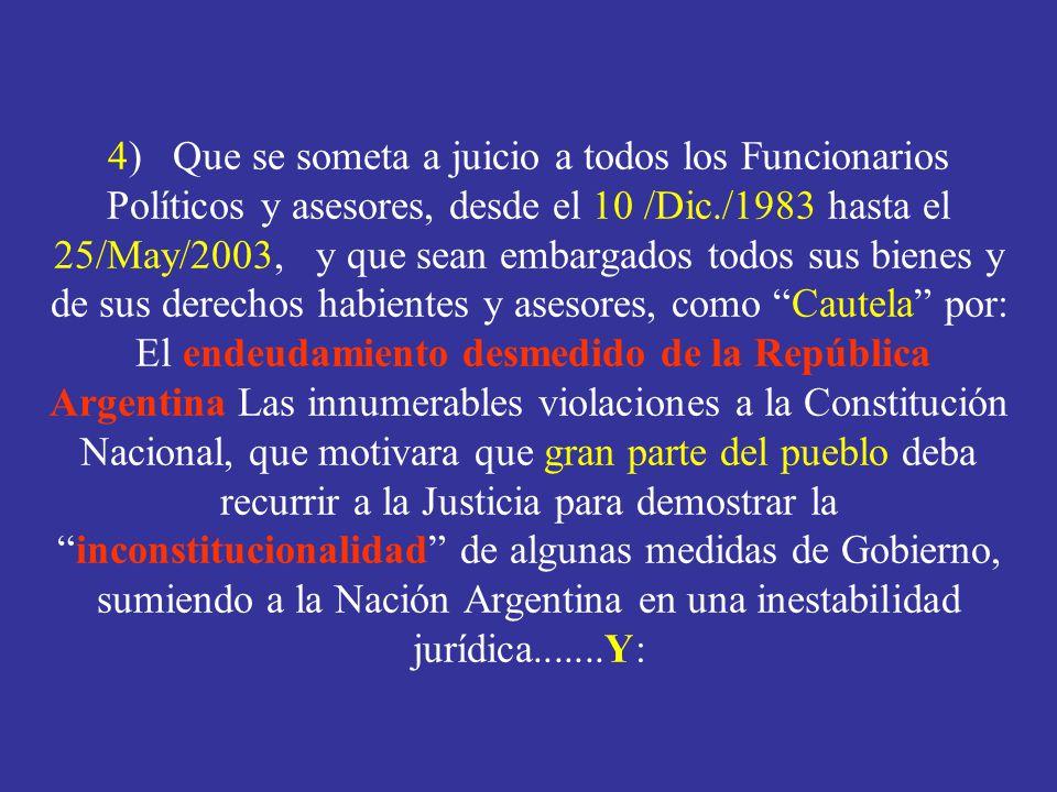 4) Que se someta a juicio a todos los Funcionarios Políticos y asesores, desde el 10 /Dic./1983 hasta el 25/May/2003, y que sean embargados todos sus