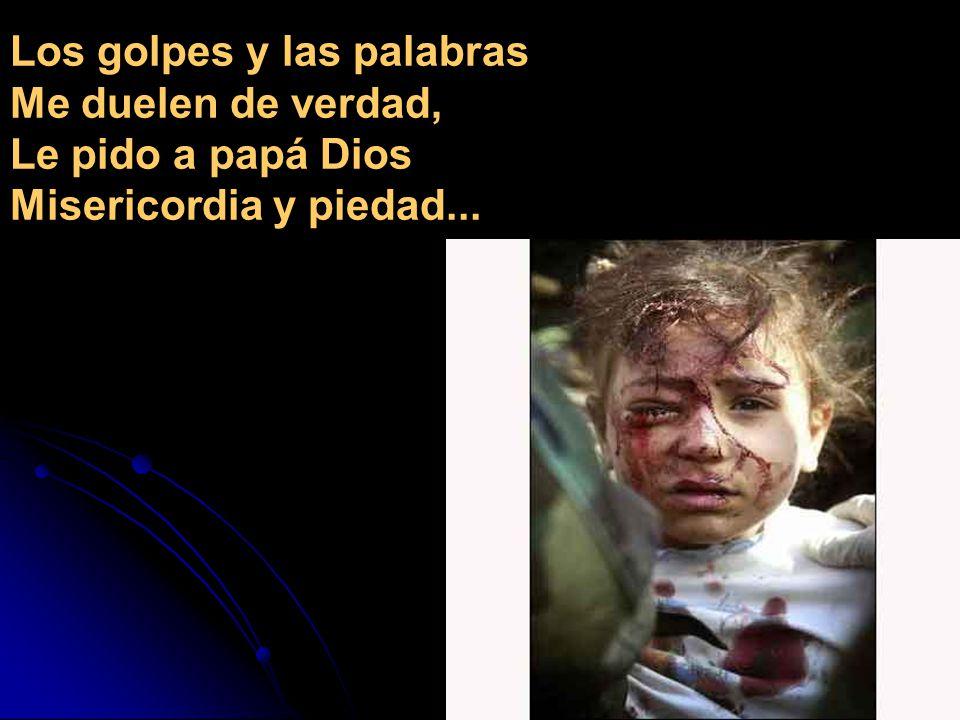 Los golpes y las palabras Me duelen de verdad, Le pido a papá Dios Misericordia y piedad...