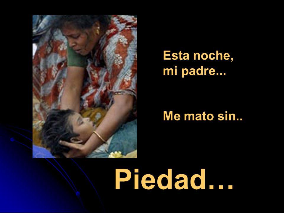Esta noche, mi padre... Me mato sin.. Piedad…