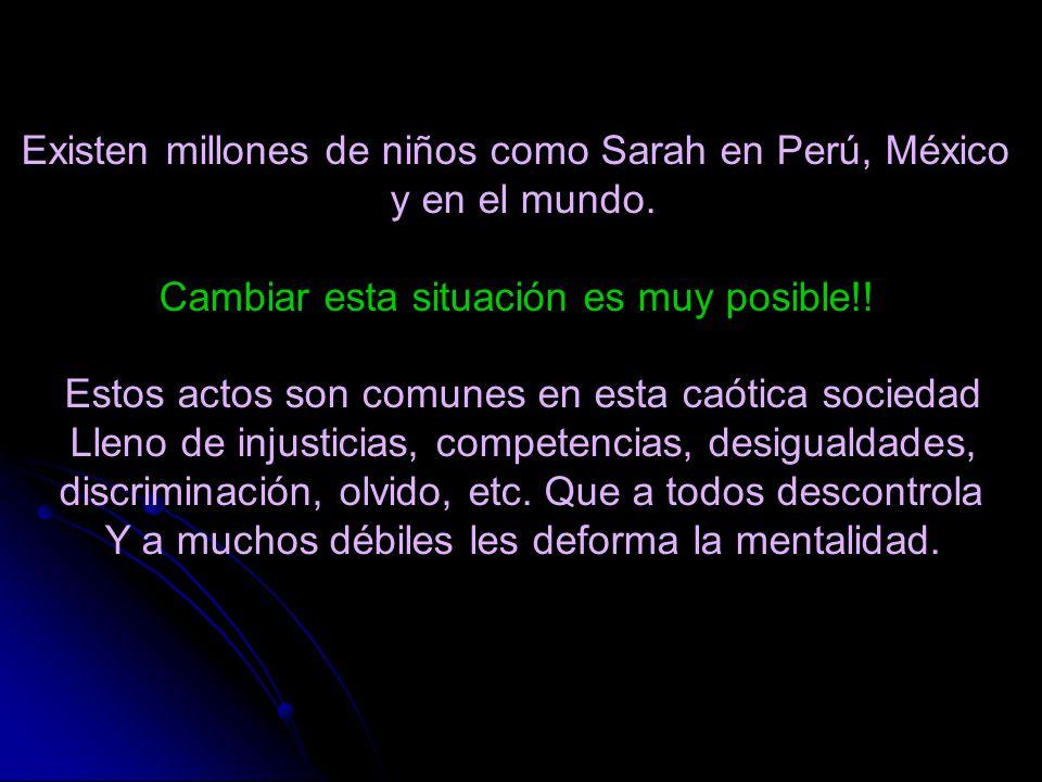 Existen millones de niños como Sarah en Perú, México y en el mundo. Cambiar esta situación es muy posible!! Estos actos son comunes en esta caótica so