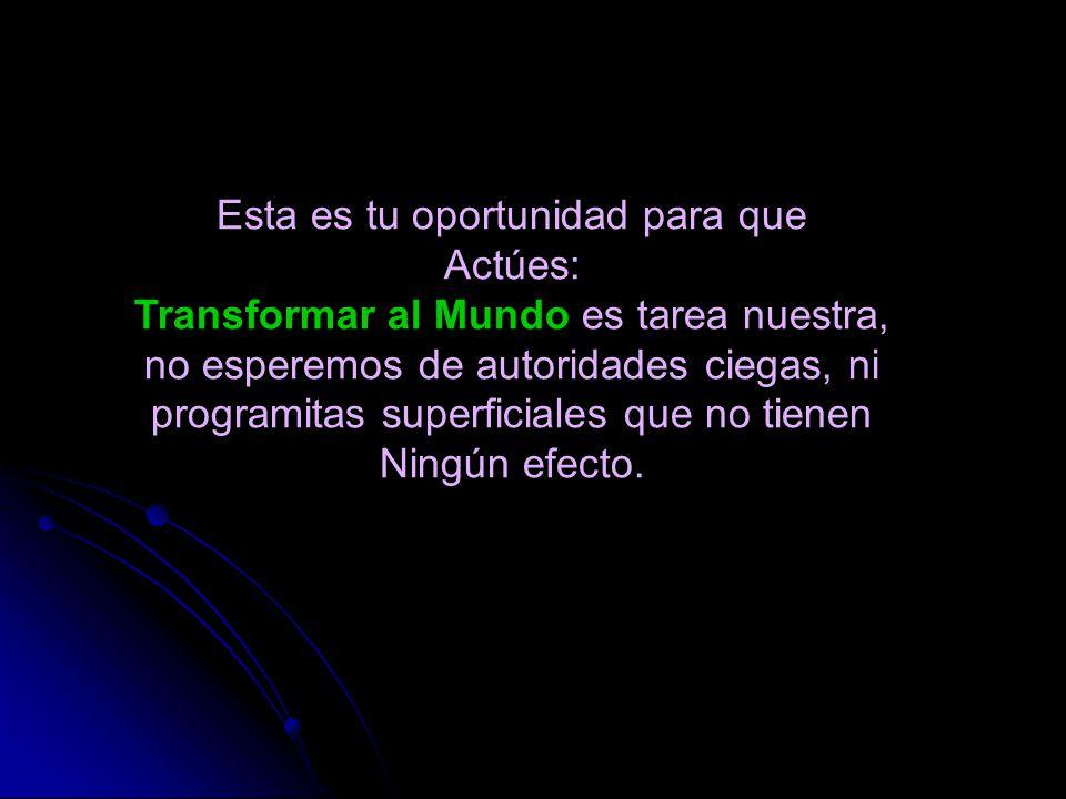 Esta es tu oportunidad para que Actúes: Transformar al Mundo es tarea nuestra, no esperemos de autoridades ciegas, ni programitas superficiales que no tienen Ningún efecto.
