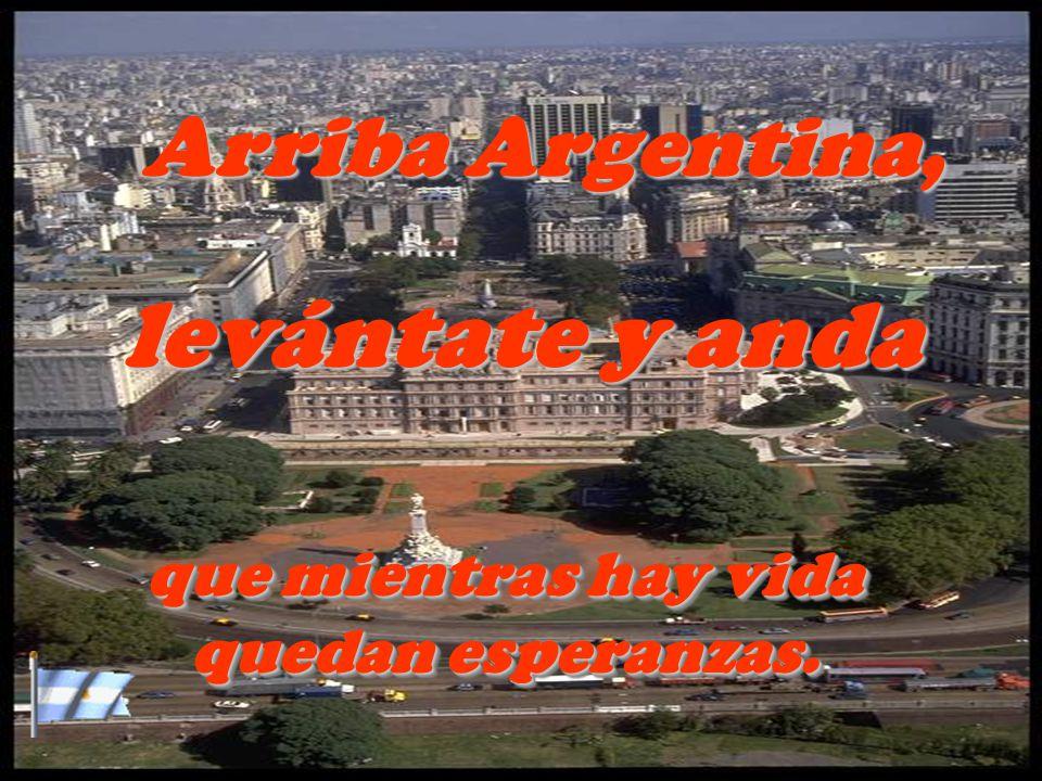 Arriba Argentina, levántate y anda que mientras hay vida quedan esperanzas. que mientras hay vida quedan esperanzas.