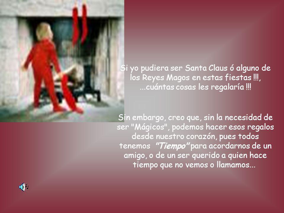 Si yo pudiera ser Santa Claus ó alguno de los Reyes Magos en estas fiestas !!!,...cuántas cosas les regalaría !!.