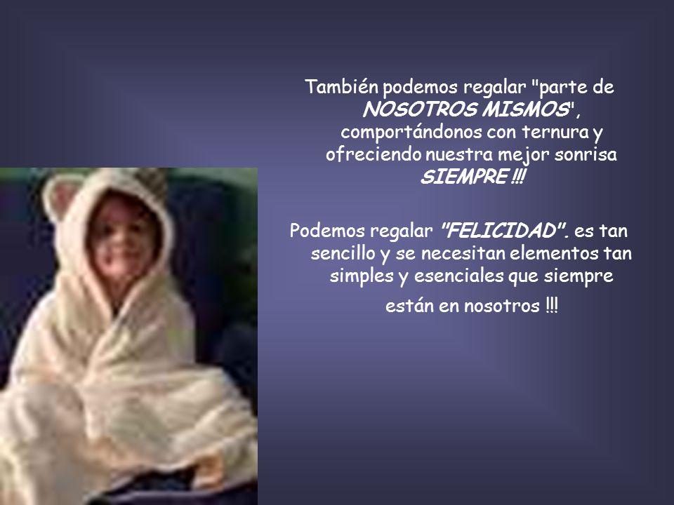 También podemos regalar parte de NOSOTROS MISMOS , comportándonos con ternura y ofreciendo nuestra mejor sonrisa SIEMPRE !!.