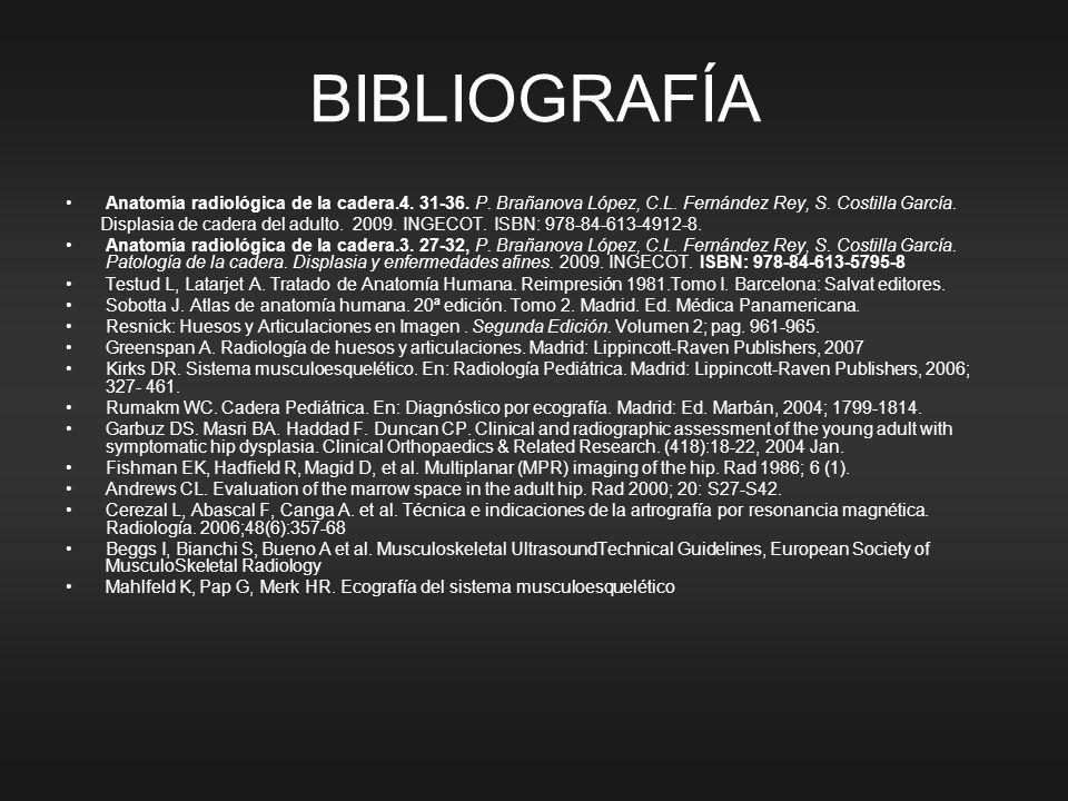 BIBLIOGRAFÍA Anatomía radiológica de la cadera.4. 31-36. P. Brañanova López, C.L. Fernández Rey, S. Costilla García. Displasia de cadera del adulto. 2