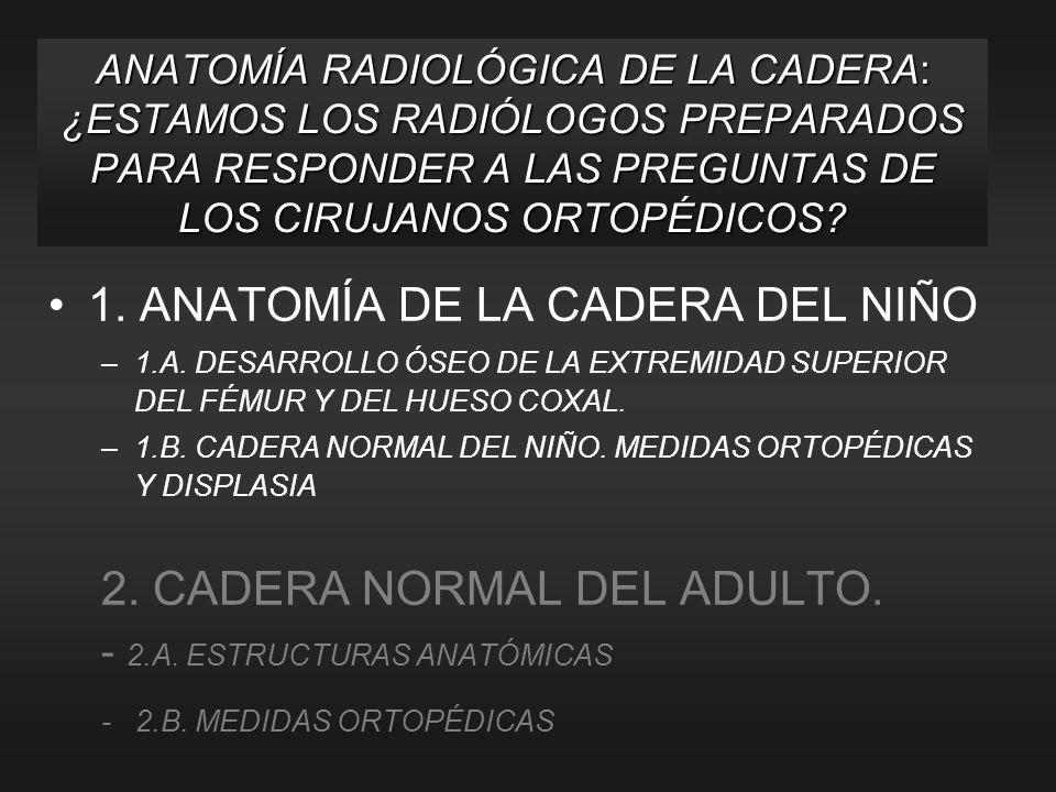 1. ANATOMÍA DE LA CADERA DEL NIÑO –1.A. DESARROLLO ÓSEO DE LA EXTREMIDAD SUPERIOR DEL FÉMUR Y DEL HUESO COXAL. –1.B. CADERA NORMAL DEL NIÑO. MEDIDAS O