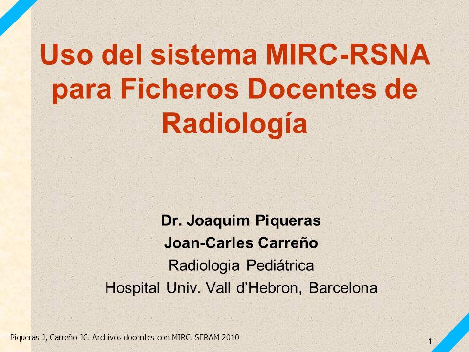 Piqueras J, Carreño JC. Archivos docentes con MIRC. SERAM 2010 1 Uso del sistema MIRC-RSNA para Ficheros Docentes de Radiología Dr. Joaquim Piqueras J