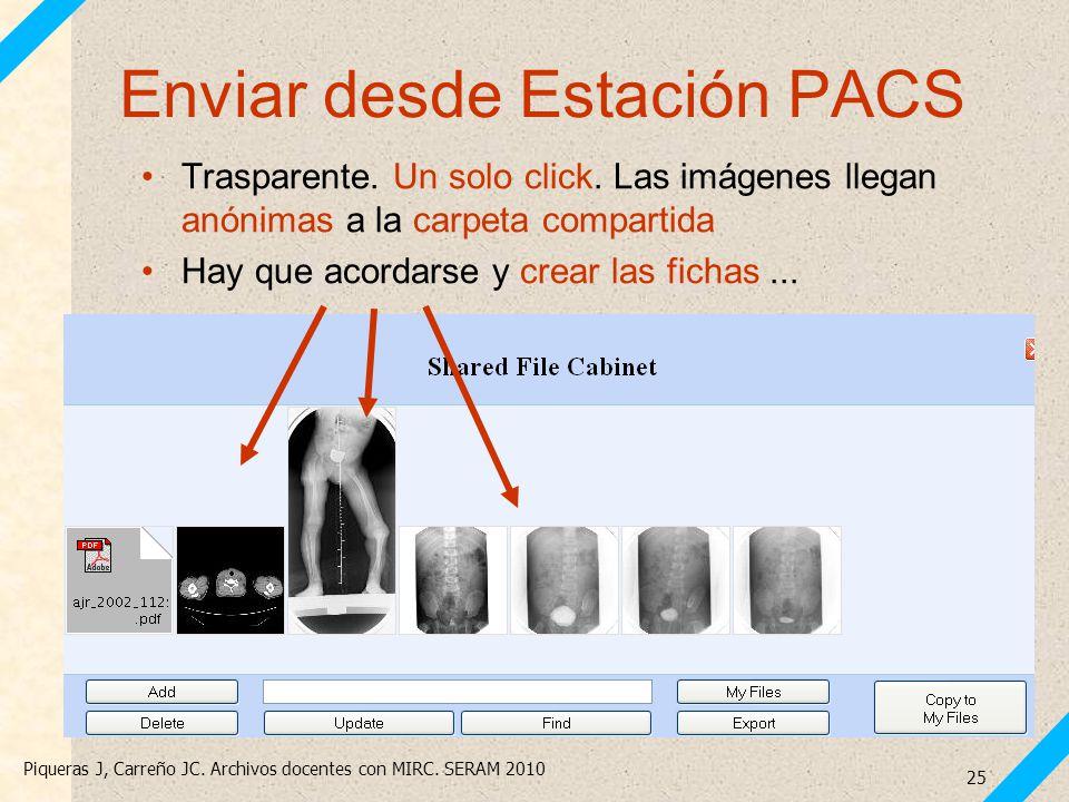Piqueras J, Carreño JC. Archivos docentes con MIRC. SERAM 2010 25 Enviar desde Estación PACS Trasparente. Un solo click. Las imágenes llegan anónimas