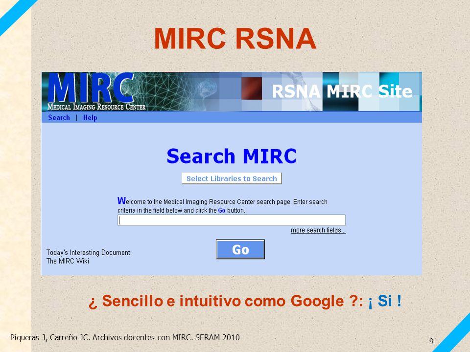 Piqueras J, Carreño JC. Archivos docentes con MIRC. SERAM 2010 9 MIRC RSNA ¿ Sencillo e intuitivo como Google ?: ¡ Si !