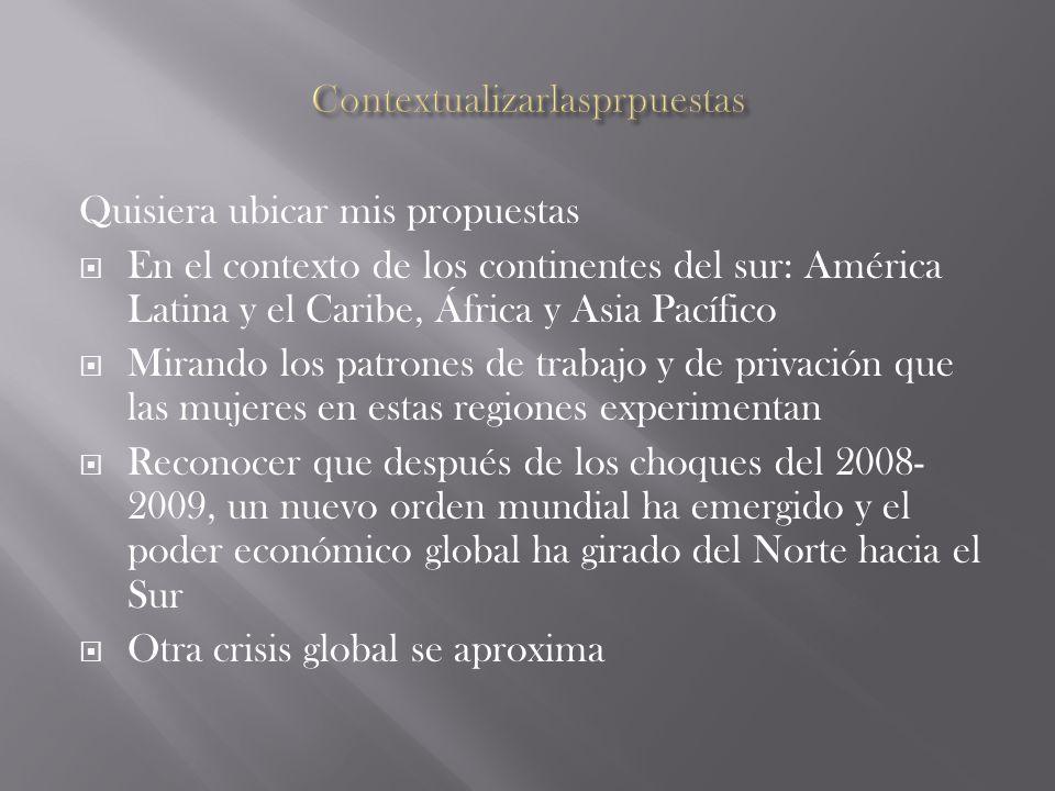 Quisiera ubicar mis propuestas En el contexto de los continentes del sur: América Latina y el Caribe, África y Asia Pacífico Mirando los patrones de trabajo y de privación que las mujeres en estas regiones experimentan Reconocer que después de los choques del 2008- 2009, un nuevo orden mundial ha emergido y el poder económico global ha girado del Norte hacia el Sur Otra crisis global se aproxima