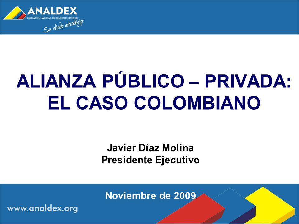 ALIANZA PÚBLICO – PRIVADA: EL CASO COLOMBIANO Javier Díaz Molina Presidente Ejecutivo Noviembre de 2009