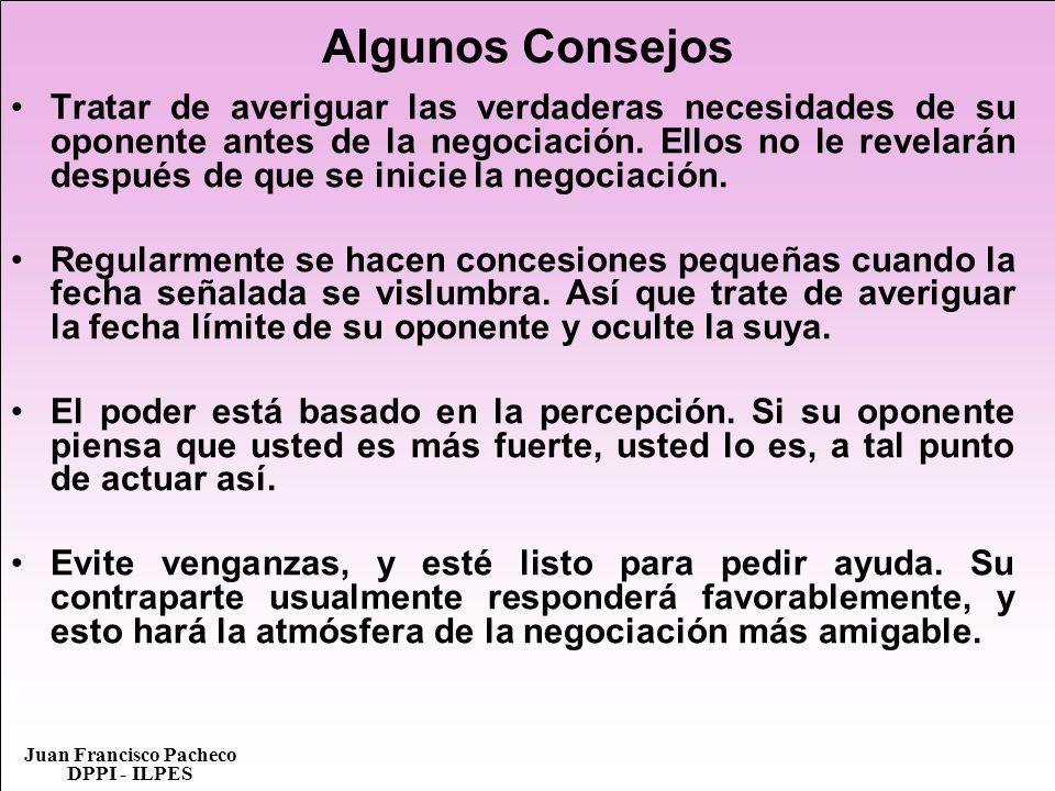 Juan Francisco Pacheco DPPI - ILPES Algunos Consejos Tratar de averiguar las verdaderas necesidades de su oponente antes de la negociación. Ellos no l