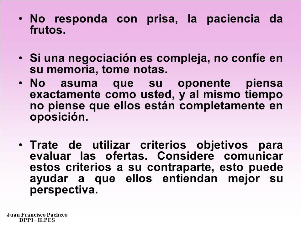 Juan Francisco Pacheco DPPI - ILPES No responda con prisa, la paciencia da frutos. Si una negociación es compleja, no confíe en su memoria, tome notas