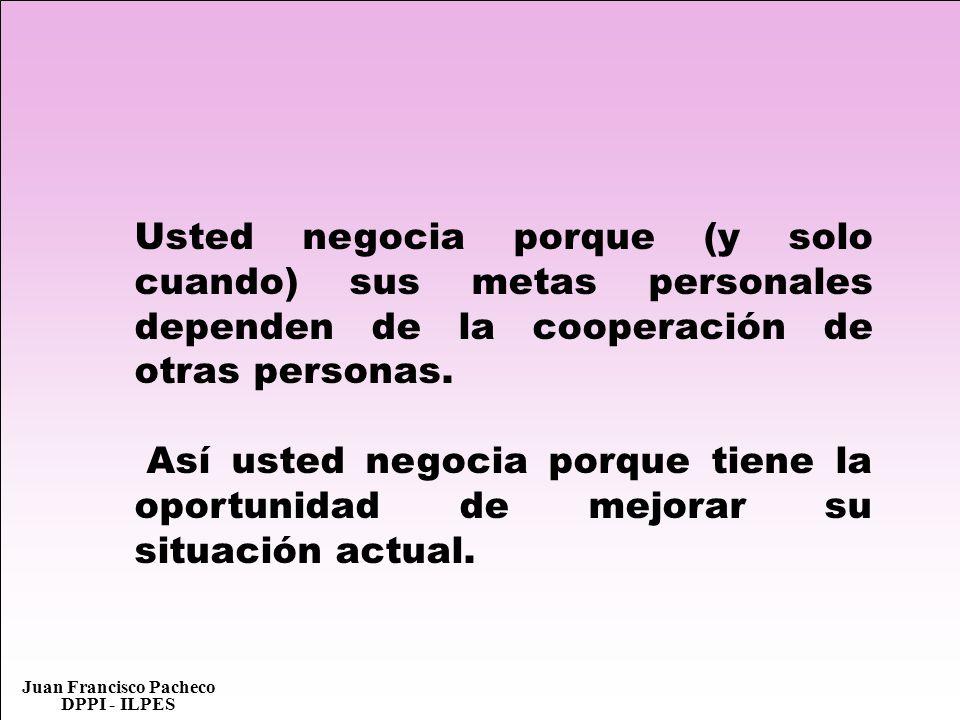 Juan Francisco Pacheco DPPI - ILPES Usted negocia porque (y solo cuando) sus metas personales dependen de la cooperación de otras personas. Así usted