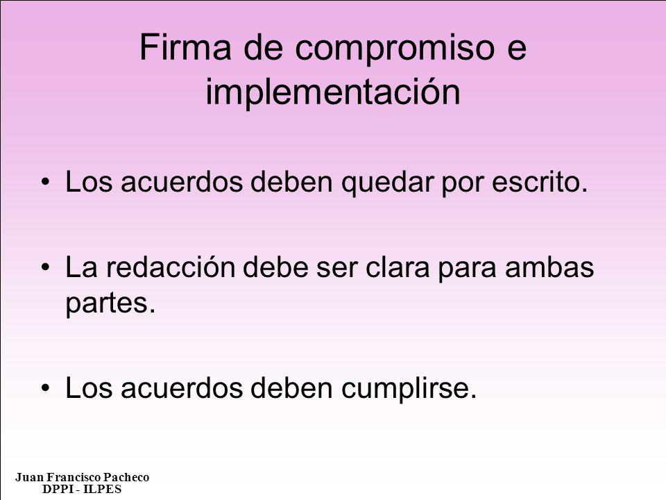 Juan Francisco Pacheco DPPI - ILPES Firma de compromiso e implementación Los acuerdos deben quedar por escrito. La redacción debe ser clara para ambas