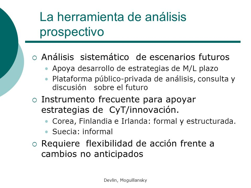 Devlin, Moguillansky La herramienta de análisis prospectivo Análisis sistemático de escenarios futuros Apoya desarrollo de estrategias de M/L plazo Plataforma público-privada de análisis, consulta y discusión sobre el futuro Instrumento frecuente para apoyar estrategias de CyT/innovación.