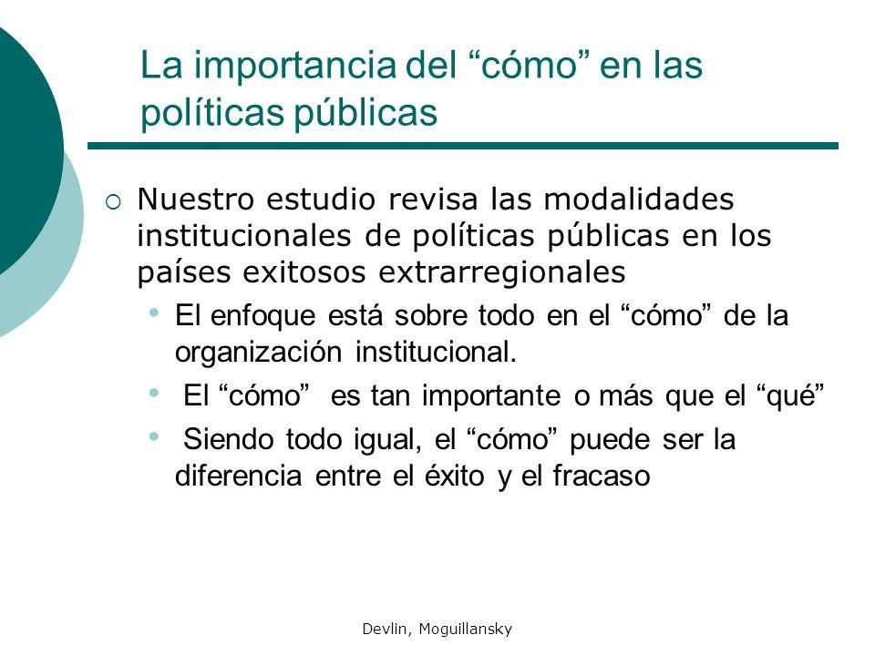 Devlin, Moguillansky La importancia del cómo en las políticas públicas Nuestro estudio revisa las modalidades institucionales de políticas públicas en los países exitosos extrarregionales El enfoque está sobre todo en el cómo de la organización institucional.