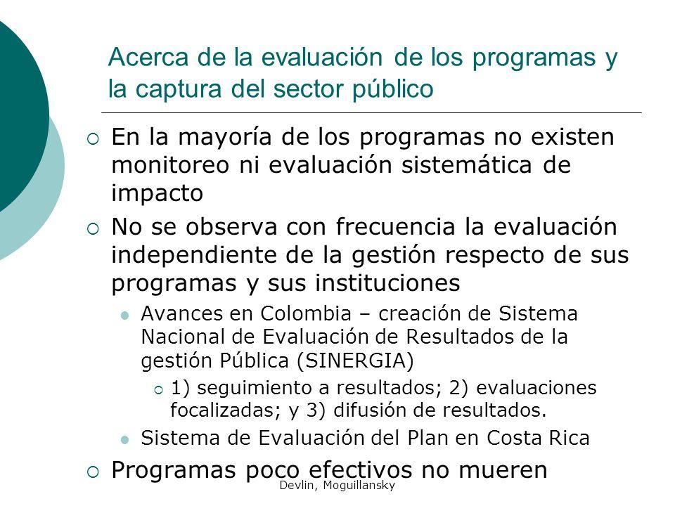 Devlin, Moguillansky Acerca de la evaluación de los programas y la captura del sector público En la mayoría de los programas no existen monitoreo ni evaluación sistemática de impacto No se observa con frecuencia la evaluación independiente de la gestión respecto de sus programas y sus instituciones Avances en Colombia – creación de Sistema Nacional de Evaluación de Resultados de la gestión Pública (SINERGIA) 1) seguimiento a resultados; 2) evaluaciones focalizadas; y 3) difusión de resultados.