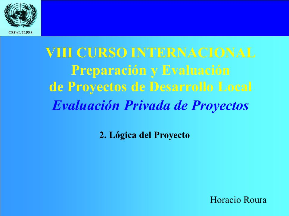 CEPAL/ILPES VIII CURSO INTERNACIONAL Preparación y Evaluación de Proyectos de Desarrollo Local 2. Lógica del Proyecto Evaluación Privada de Proyectos