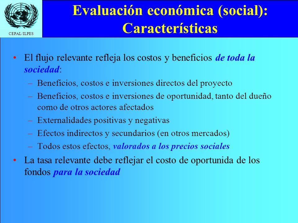 CEPAL/ILPES Evaluación económica (social): Características El flujo relevante refleja los costos y beneficios de toda la sociedad: –Beneficios, costos
