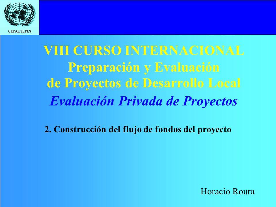 CEPAL/ILPES VIII CURSO INTERNACIONAL Preparación y Evaluación de Proyectos de Desarrollo Local 2. Construcción del flujo de fondos del proyecto Evalua