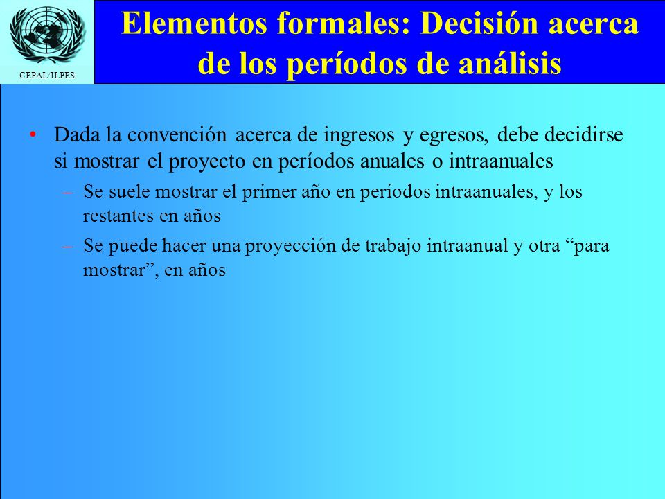 CEPAL/ILPES Elementos formales: Decisión acerca de los períodos de análisis Dada la convención acerca de ingresos y egresos, debe decidirse si mostrar