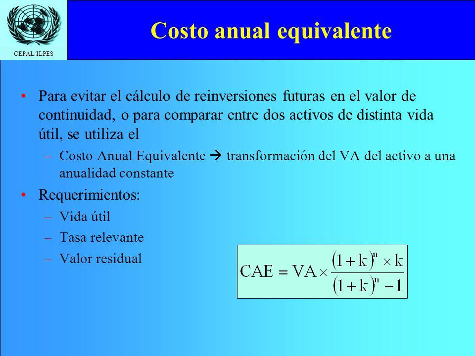 CEPAL/ILPES Costo anual equivalente Para evitar el cálculo de reinversiones futuras en el valor de continuidad, o para comparar entre dos activos de d