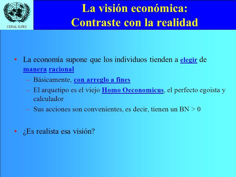 CEPAL/ILPES La visión económica: Contraste con la realidad La economía supone que los individuos tienden a elegir de manera racional –Básicamente, con