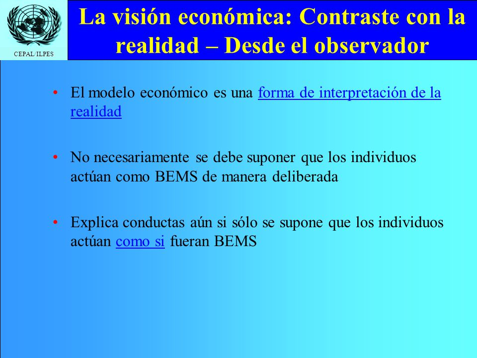 CEPAL/ILPES La visión económica: Contraste con la realidad – Desde el observador El modelo económico es una forma de interpretación de la realidad No