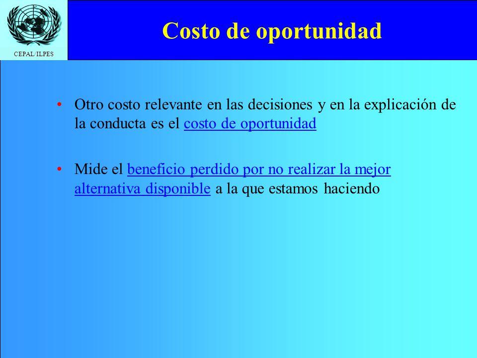 CEPAL/ILPES Costo de oportunidad Otro costo relevante en las decisiones y en la explicación de la conducta es el costo de oportunidad Mide el benefici