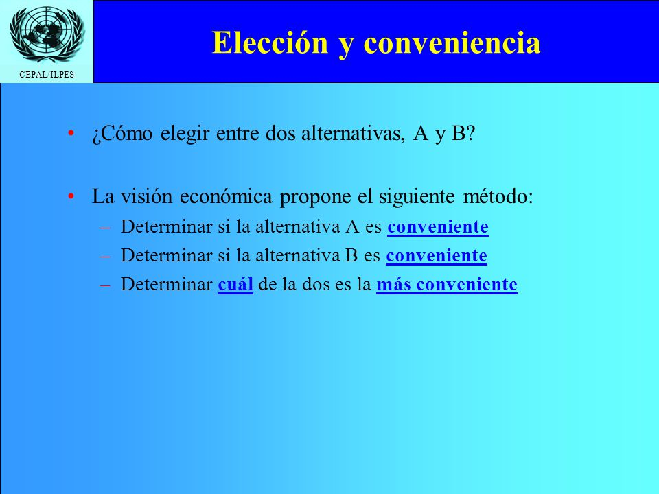 CEPAL/ILPES ¿Cómo elegir entre dos alternativas, A y B? La visión económica propone el siguiente método: –Determinar si la alternativa A es convenient