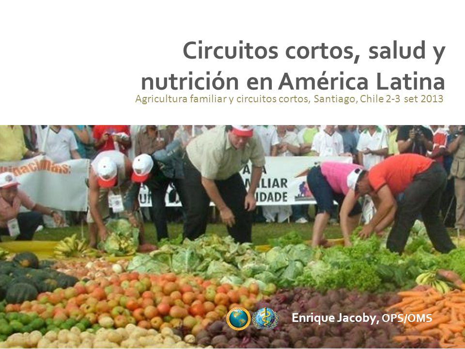 Circuitos cortos, salud y nutrición en América Latina Enrique Jacoby, OPS/OMS Agricultura familiar y circuitos cortos, Santiago, Chile 2-3 set 2013