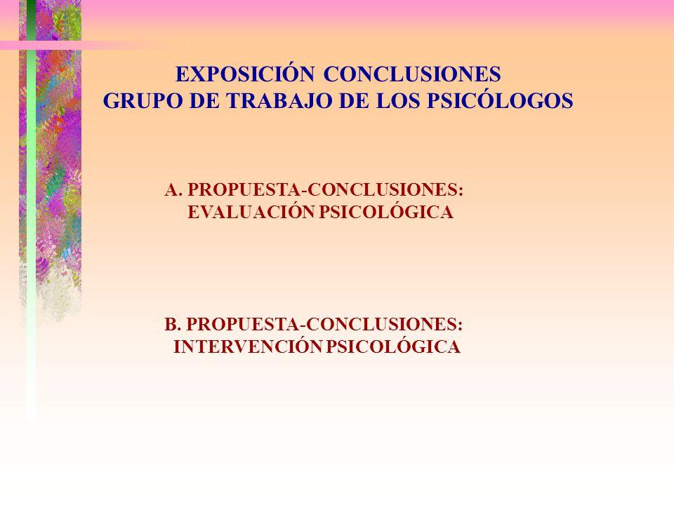 EXPOSICIÓN CONCLUSIONES GRUPO DE TRABAJO DE LOS PSICÓLOGOS A. PROPUESTA-CONCLUSIONES: EVALUACIÓN PSICOLÓGICA B. PROPUESTA-CONCLUSIONES: INTERVENCIÓN P