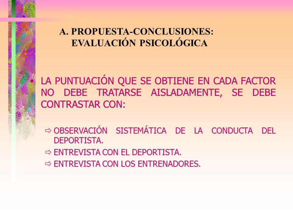 A. PROPUESTA-CONCLUSIONES: EVALUACIÓN PSICOLÓGICA LA PUNTUACIÓN QUE SE OBTIENE EN CADA FACTOR NO DEBE TRATARSE AISLADAMENTE, SE DEBE CONTRASTAR CON:LA