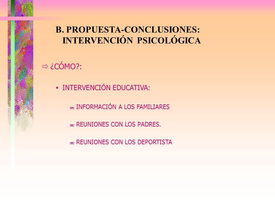 B. PROPUESTA-CONCLUSIONES: INTERVENCIÓN PSICOLÓGICA ¿CÓMO?: ¿CÓMO?: INTERVENCIÓN EDUCATIVA: INTERVENCIÓN EDUCATIVA: INFORMACIÓN A LOS FAMILIARES INFOR