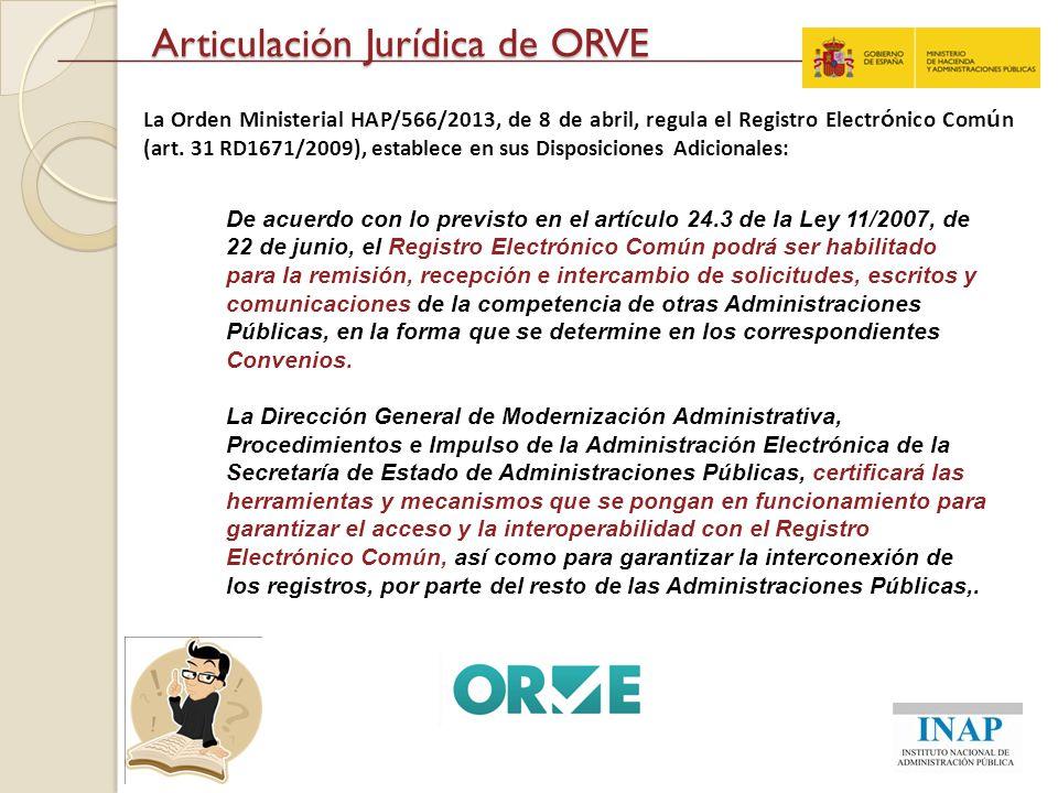 Articulación Jurídica de ORVE La Orden Ministerial HAP/566/2013, de 8 de abril, regula el Registro Electr ó nico Com ú n (art. 31 RD1671/2009), establ