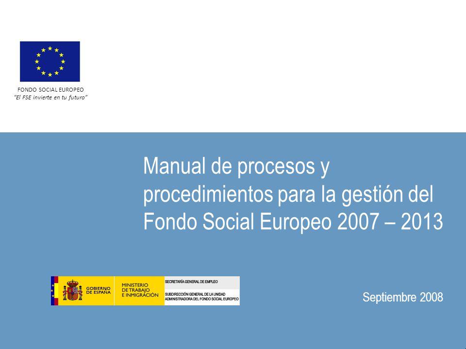 Manual de procesos y procedimientos para la gestión del Fondo Social Europeo 2007 – 2013 Septiembre 2008 FONDO SOCIAL EUROPEO El FSE invierte en tu futuro