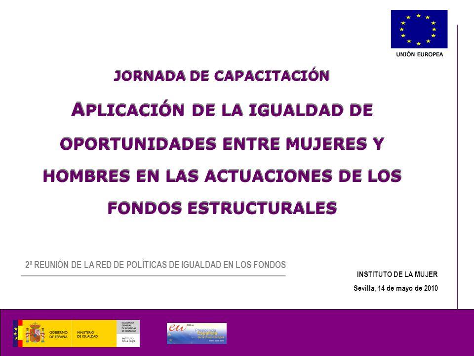 JORNADA DE CAPACITACIÓN A PLICACIÓN DE LA IGUALDAD DE OPORTUNIDADES ENTRE MUJERES Y HOMBRES EN LAS ACTUACIONES DE LOS FONDOS ESTRUCTURALES JORNADA DE CAPACITACIÓN A PLICACIÓN DE LA IGUALDAD DE OPORTUNIDADES ENTRE MUJERES Y HOMBRES EN LAS ACTUACIONES DE LOS FONDOS ESTRUCTURALES INSTITUTO DE LA MUJER Sevilla, 14 de mayo de 2010 2ª REUNIÓN DE LA RED DE POLÍTICAS DE IGUALDAD EN LOS FONDOS