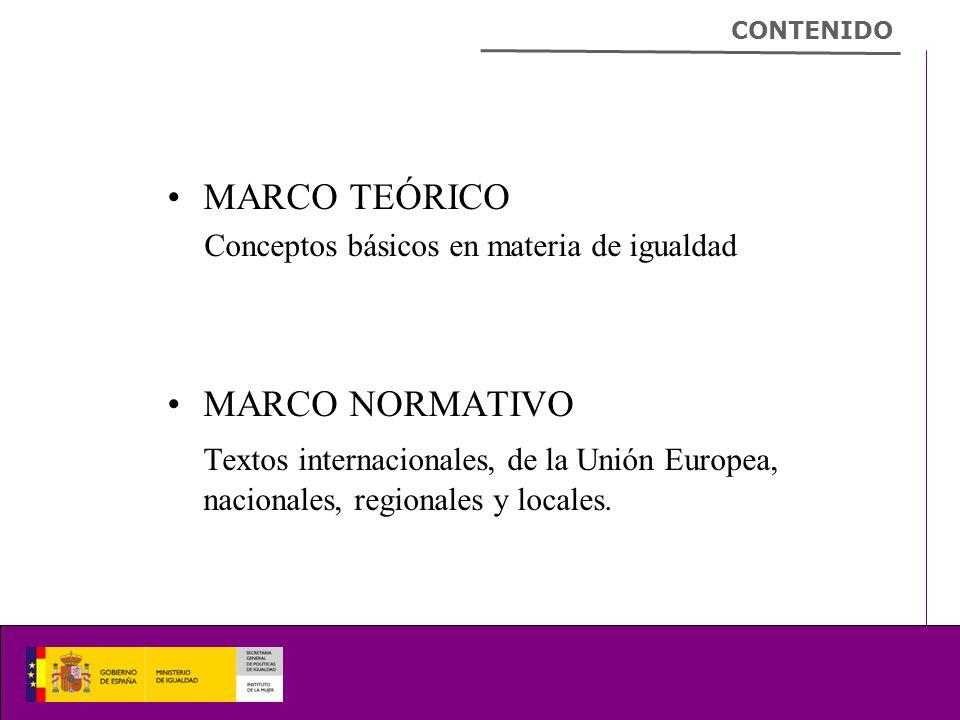 MARCO TEÓRICO Conceptos básicos en materia de igualdad MARCO NORMATIVO Textos internacionales, de la Unión Europea, nacionales, regionales y locales.